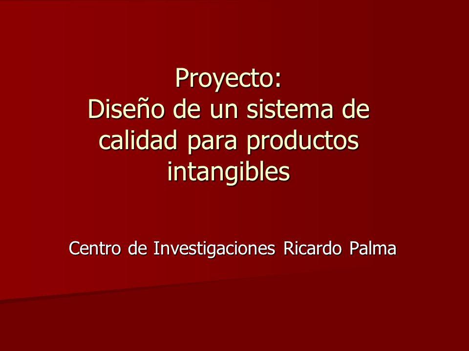 Proyecto: Diseño de un sistema de calidad para productos intangibles Centro de Investigaciones Ricardo Palma