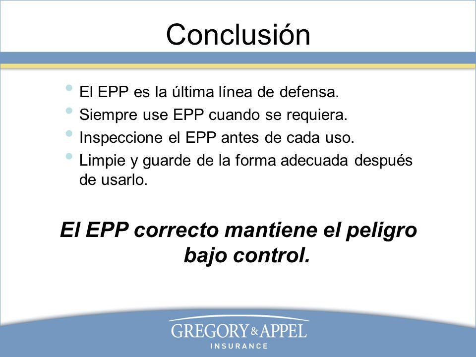 Conclusión El EPP es la última línea de defensa. Siempre use EPP cuando se requiera. Inspeccione el EPP antes de cada uso. Limpie y guarde de la forma
