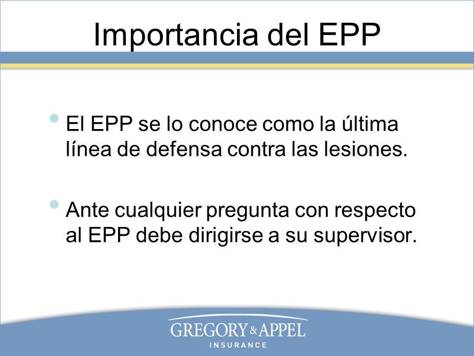 Importancia del EPP El EPP se lo conoce como la última línea de defensa contra las lesiones. Ante cualquier pregunta con respecto al EPP debe dirigirs