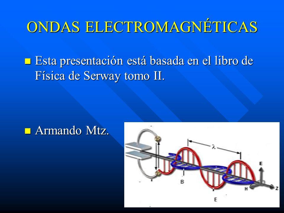 ONDAS ELECTROMAGNÉTICAS Esta presentación está basada en el libro de Física de Serway tomo II. Esta presentación está basada en el libro de Física de