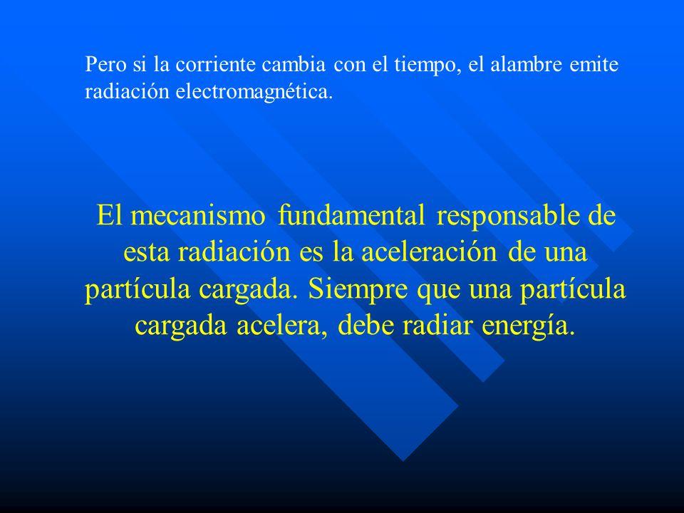 Pero si la corriente cambia con el tiempo, el alambre emite radiación electromagnética. El mecanismo fundamental responsable de esta radiación es la a