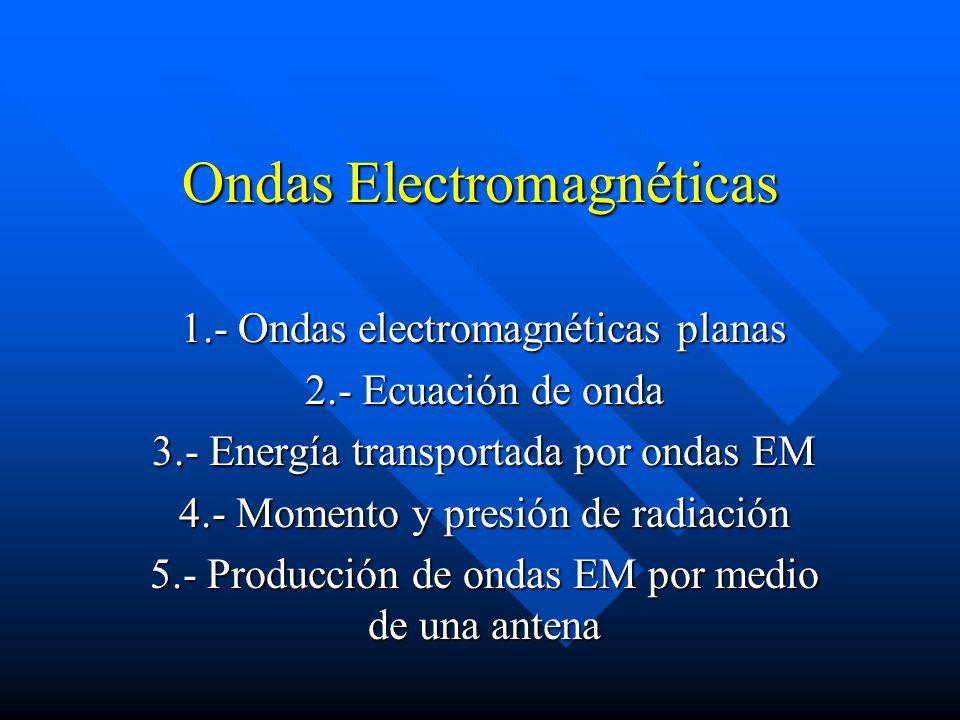 Ondas Electromagnéticas 1.- Ondas electromagnéticas planas 2.- Ecuación de onda 3.- Energía transportada por ondas EM 4.- Momento y presión de radiaci