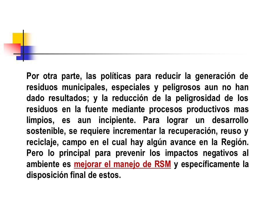 Por otra parte, las políticas para reducir la generación de residuos municipales, especiales y peligrosos aun no han dado resultados; y la reducción d