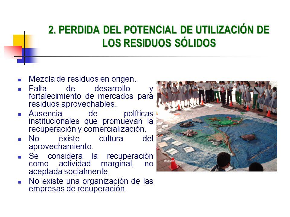 2. PERDIDA DEL POTENCIAL DE UTILIZACIÓN DE LOS RESIDUOS SÓLIDOS Mezcla de residuos en origen. Falta de desarrollo y fortalecimiento de mercados para r