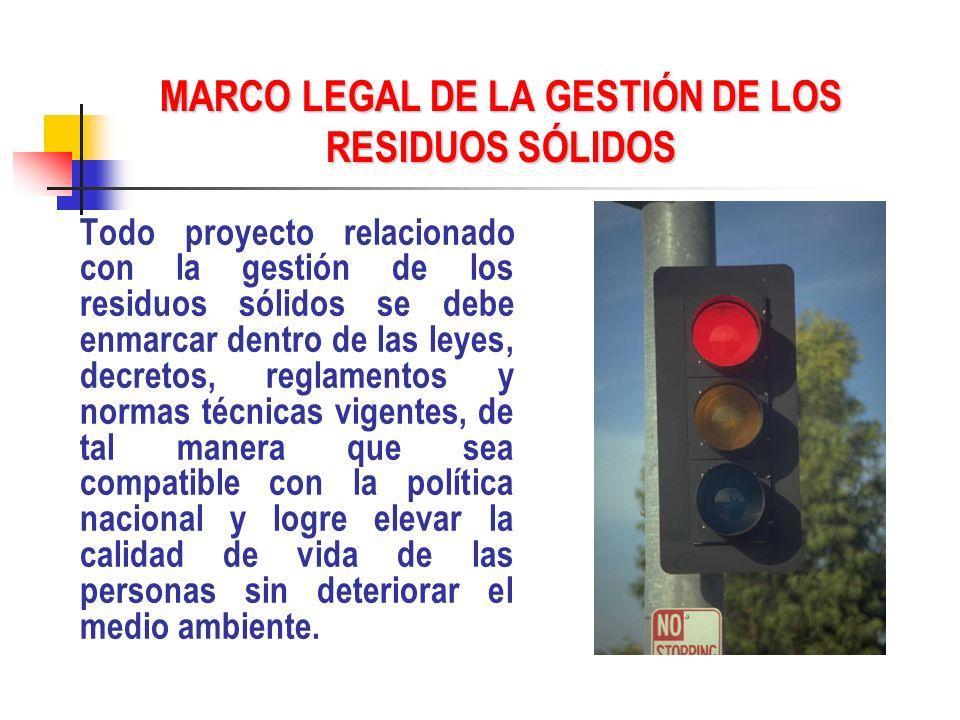 MARCO LEGAL DE LA GESTIÓN DE LOS RESIDUOS SÓLIDOS Todo proyecto relacionado con la gestión de los residuos sólidos se debe enmarcar dentro de las leye