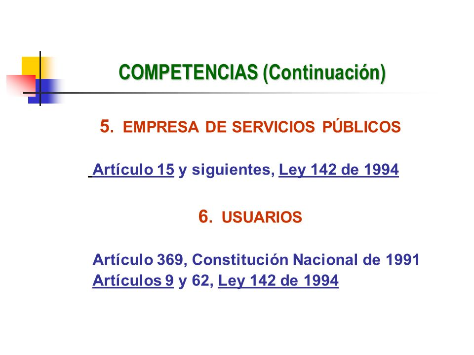 COMPETENCIAS (Continuación) 5. EMPRESA DE SERVICIOS PÚBLICOS Artículo 15 y siguientes, Ley 142 de 1994 6. USUARIOS Artículo 369, Constitución Nacional