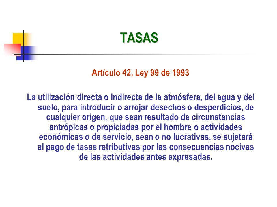 TASAS Artículo 42, Ley 99 de 1993 La utilización directa o indirecta de la atmósfera, del agua y del suelo, para introducir o arrojar desechos o despe