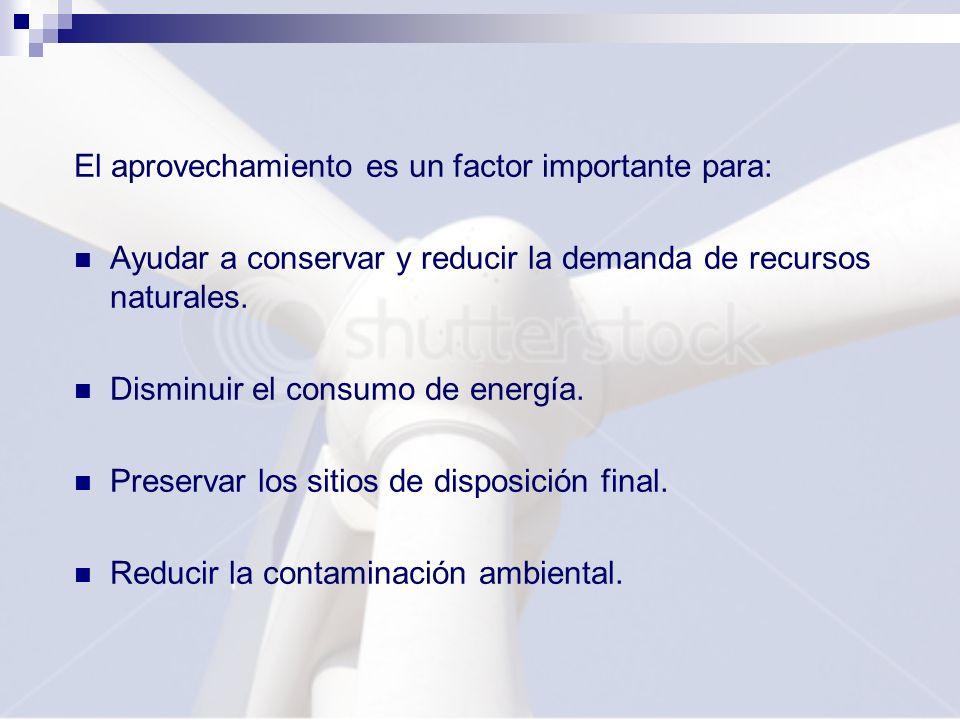 El aprovechamiento es un factor importante para: Ayudar a conservar y reducir la demanda de recursos naturales. Disminuir el consumo de energía. Prese