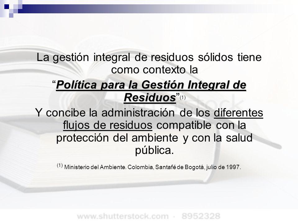 La gestión integral de residuos sólidos tiene como contexto la Política para la Gestión Integral de ResiduosPolítica para la Gestión Integral de Resid