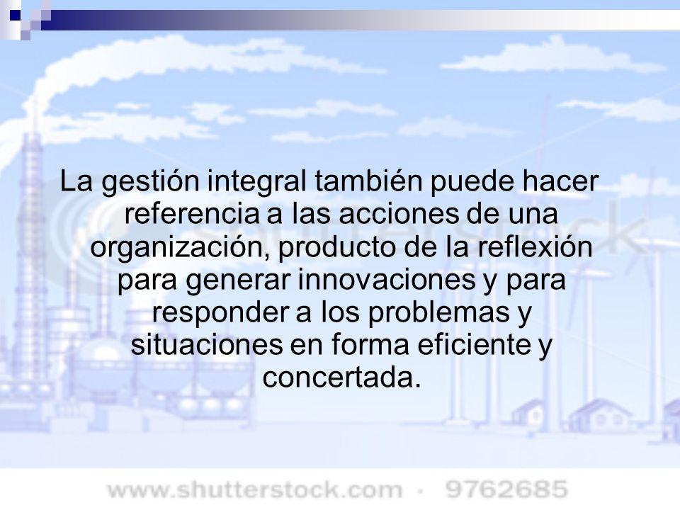 La gestión integral también puede hacer referencia a las acciones de una organización, producto de la reflexión para generar innovaciones y para respo