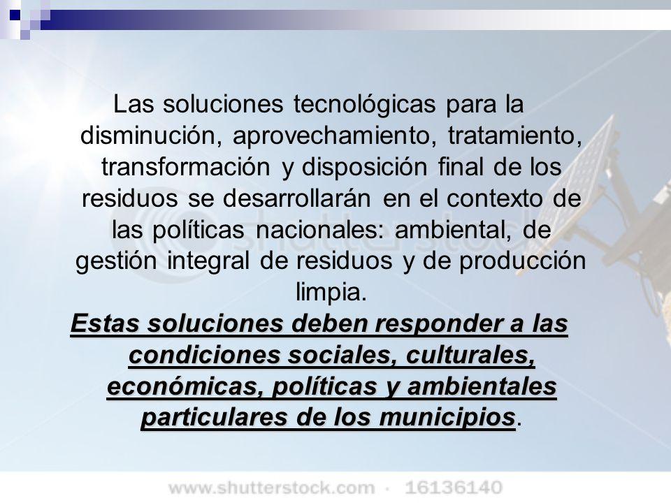 Las soluciones tecnológicas para la disminución, aprovechamiento, tratamiento, transformación y disposición final de los residuos se desarrollarán en