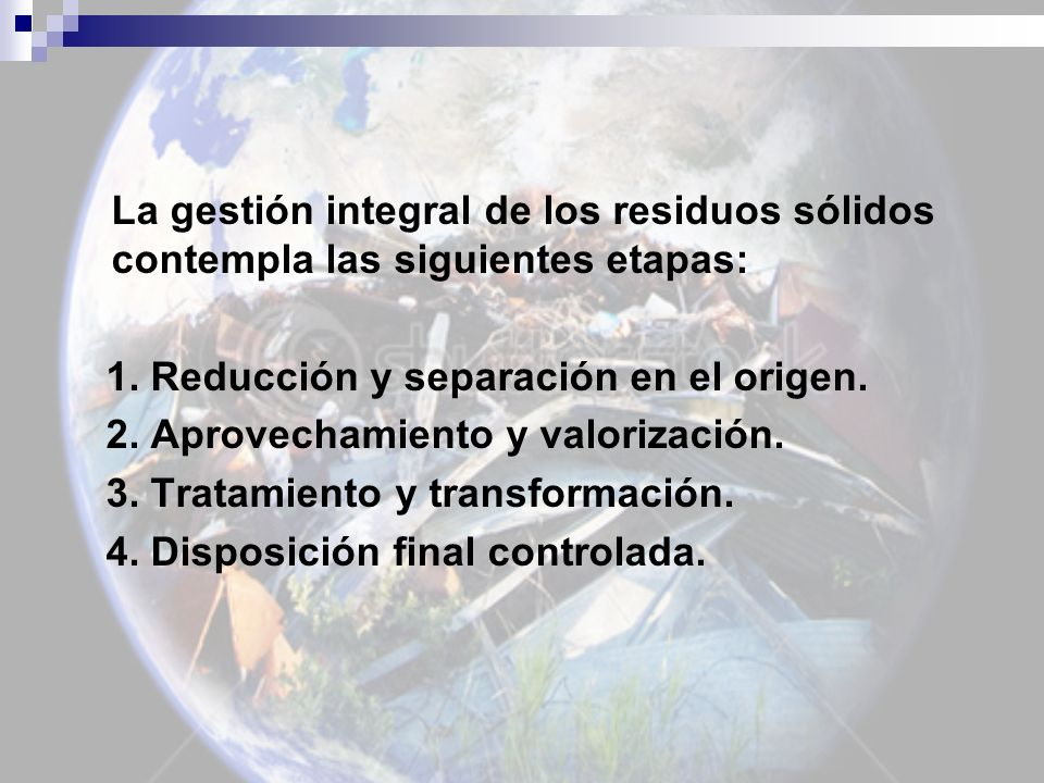 La gestión integral de los residuos sólidos contempla las siguientes etapas: 1. Reducción y separación en el origen. 2. Aprovechamiento y valorización