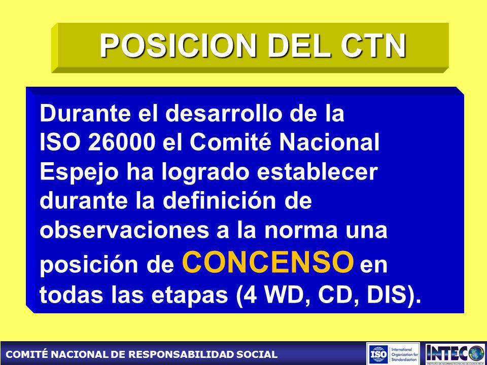 COMITÉ NACIONAL DE RESPONSABILIDAD SOCIAL POSICION DEL CTN Durante el desarrollo de la ISO 26000 el Comité Nacional Espejo ha logrado establecer durante la definición de observaciones a la norma una posición de CONCENSO en todas las etapas (4 WD, CD, DIS).