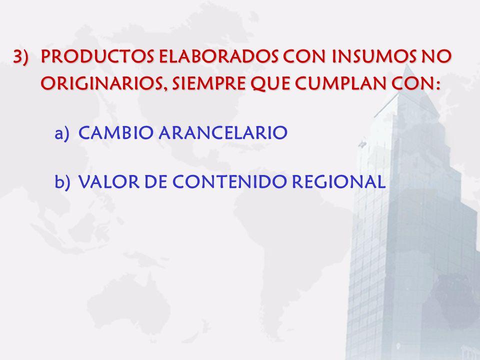 3)PRODUCTOS ELABORADOS CON INSUMOS NO ORIGINARIOS, SIEMPRE QUE CUMPLAN CON: a)CAMBIO ARANCELARIO b)VALOR DE CONTENIDO REGIONAL