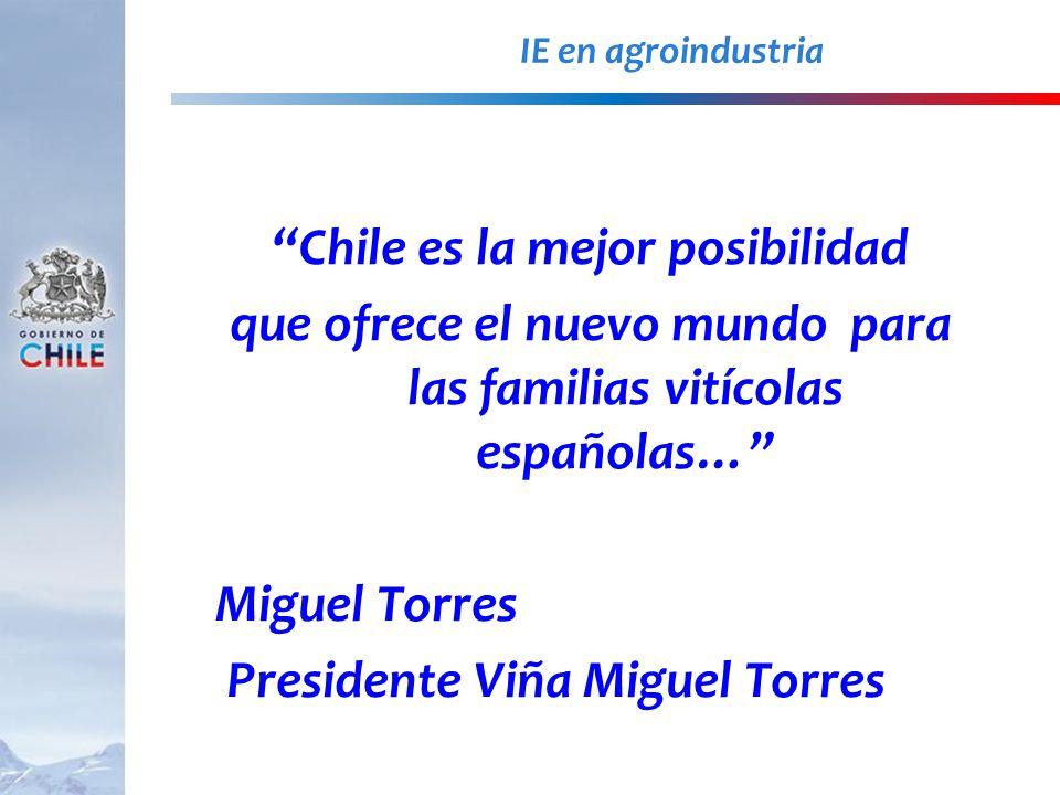IE en agroindustria Chile es la mejor posibilidad que ofrece el nuevo mundo para las familias vitícolas españolas… Miguel Torres Presidente Viña Migue