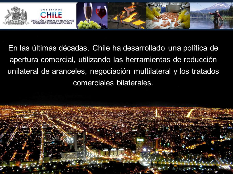En las últimas décadas, Chile ha desarrollado una política de apertura comercial, utilizando las herramientas de reducción unilateral de aranceles, ne