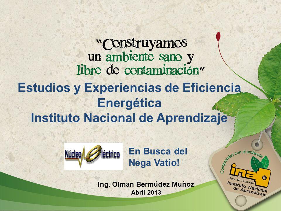 Estudios y Experiencias de Eficiencia Energética Instituto Nacional de Aprendizaje En Busca del Nega Vatio! Ing. Olman Bermúdez Muñoz Abril 2013