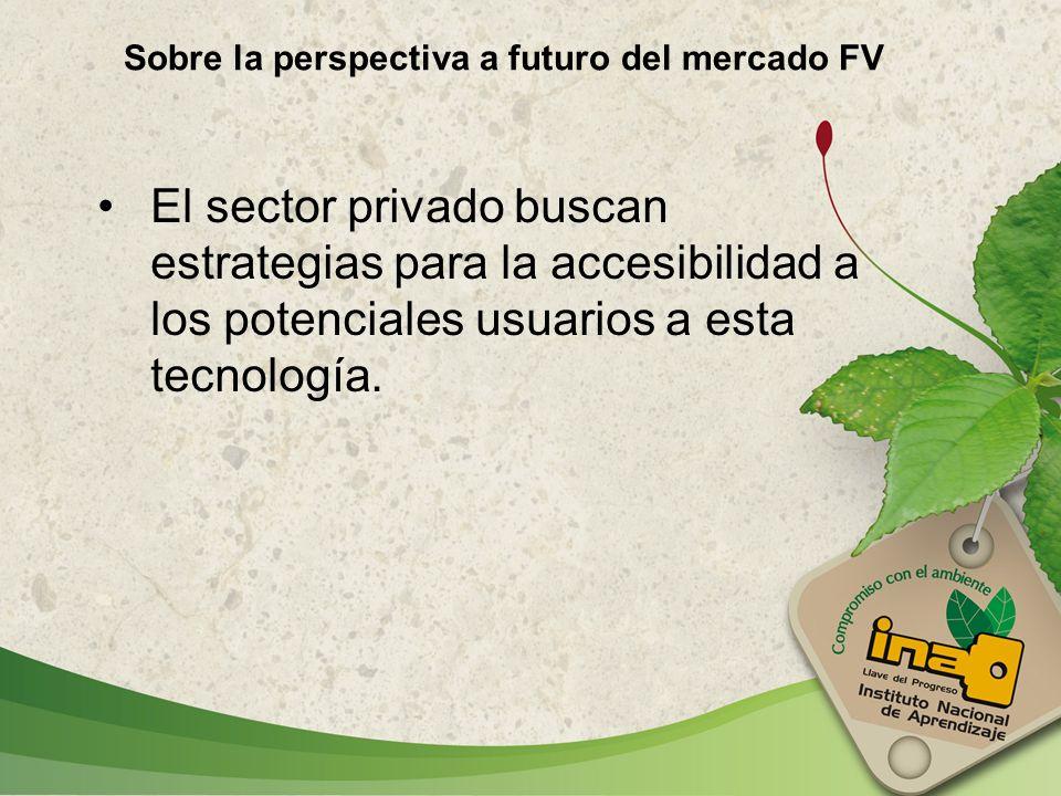 El sector privado buscan estrategias para la accesibilidad a los potenciales usuarios a esta tecnología. Sobre la perspectiva a futuro del mercado FV