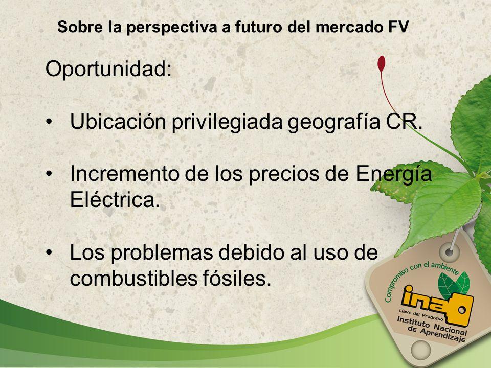 Sobre la perspectiva a futuro del mercado FV Oportunidad: Ubicación privilegiada geografía CR. Incremento de los precios de Energía Eléctrica. Los pro