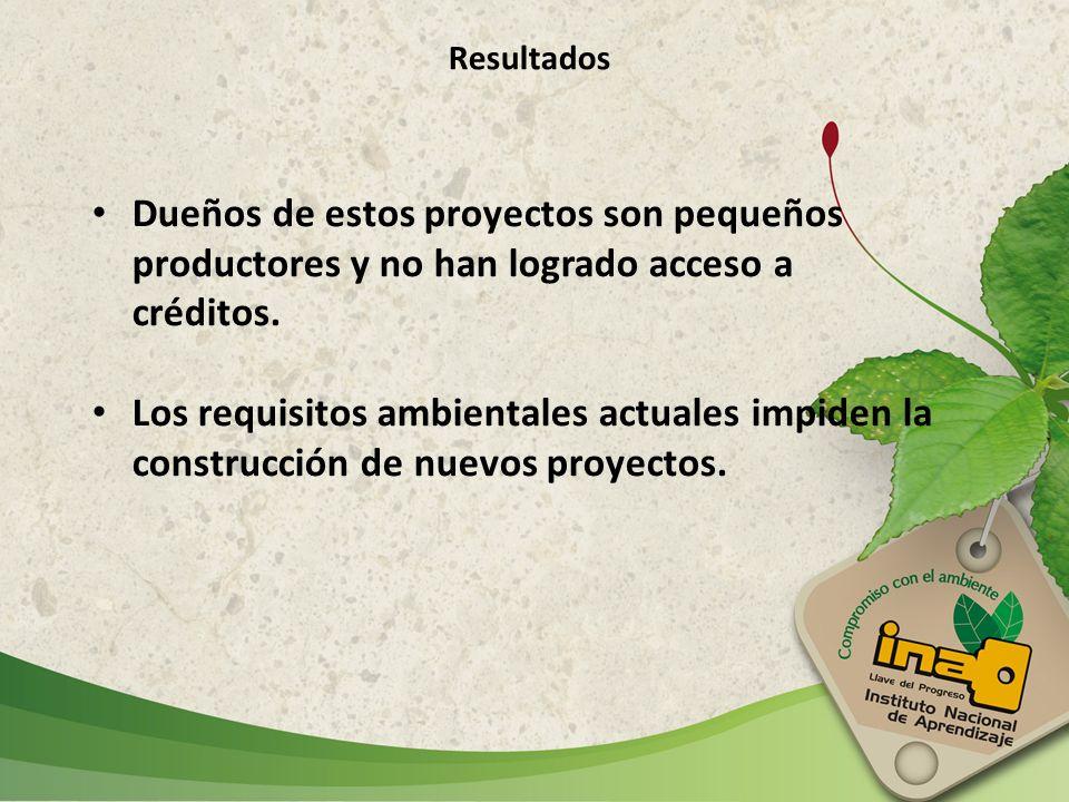 Resultados Dueños de estos proyectos son pequeños productores y no han logrado acceso a créditos. Los requisitos ambientales actuales impiden la const