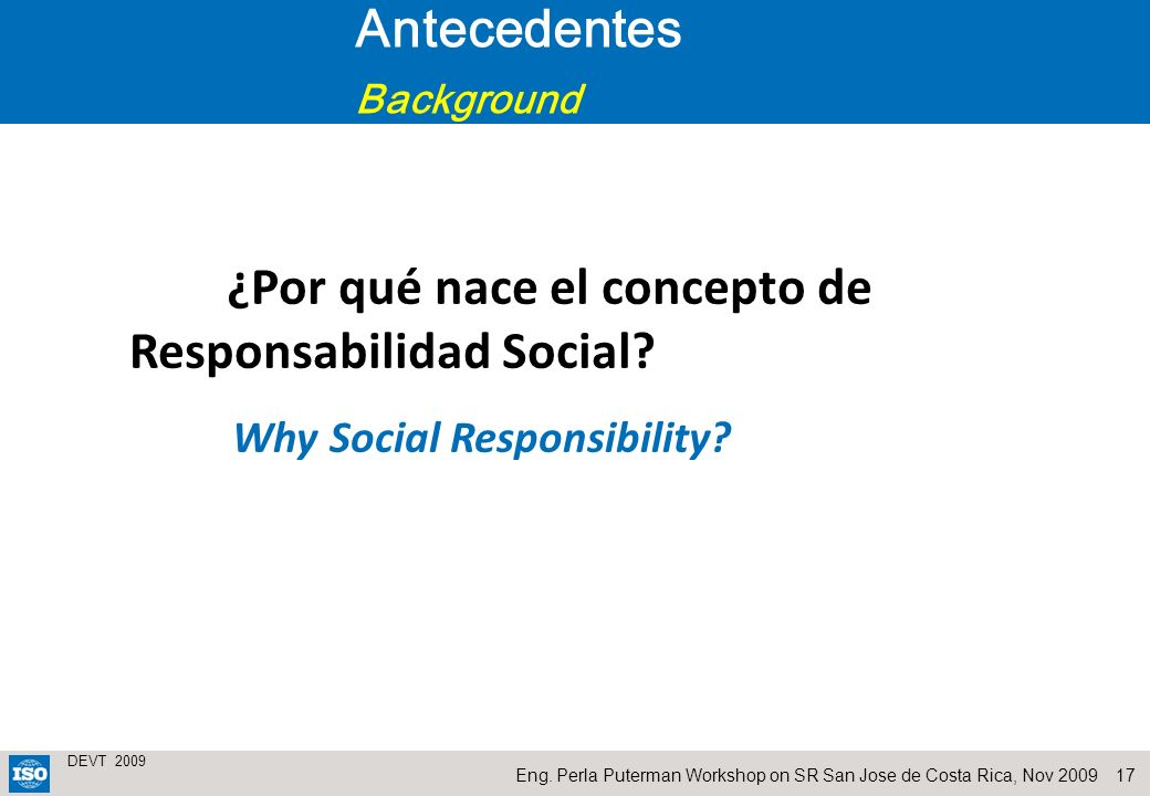 17 DEVT 2009 Eng. Perla Puterman Workshop on SR San Jose de Costa Rica, Nov 2009 ¿Por qué nace el concepto de Responsabilidad Social? Why Social Respo