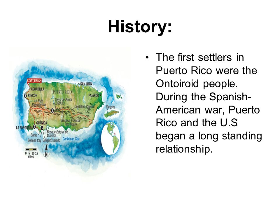 History: The first settlers in Puerto Rico were the Ontoiroid people. During the Spanish- American war, Puerto Rico and the U.S began a long standing
