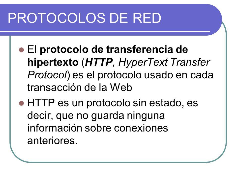 PROTOCOLOS DE RED El protocolo de transferencia de hipertexto (HTTP, HyperText Transfer Protocol) es el protocolo usado en cada transacción de la Web HTTP es un protocolo sin estado, es decir, que no guarda ninguna información sobre conexiones anteriores.
