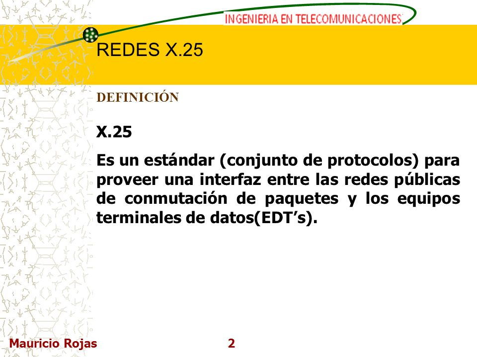 REDES DE COMPUTADORAS I REDES X.25 Mauricio Rojas2 DEFINICIÓN X.25 Es un estándar (conjunto de protocolos) para proveer una interfaz entre las redes p