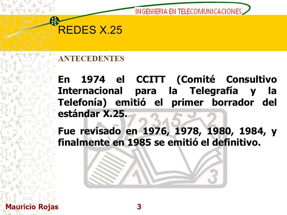 REDES DE COMPUTADORAS I REDES X.25 Mauricio Rojas3 ANTECEDENTES En 1974 el CCITT (Comité Consultivo Internacional para la Telegrafía y la Telefonía) e