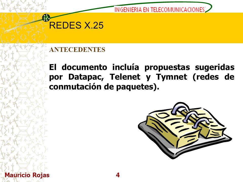 REDES DE COMPUTADORAS I REDES X.25 Mauricio Rojas4 ANTECEDENTES El documento incluía propuestas sugeridas por Datapac, Telenet y Tymnet (redes de conm