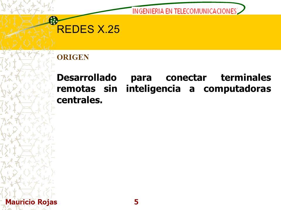 REDES DE COMPUTADORAS I REDES X.25 Mauricio Rojas5 ORIGEN Desarrollado para conectar terminales remotas sin inteligencia a computadoras centrales.