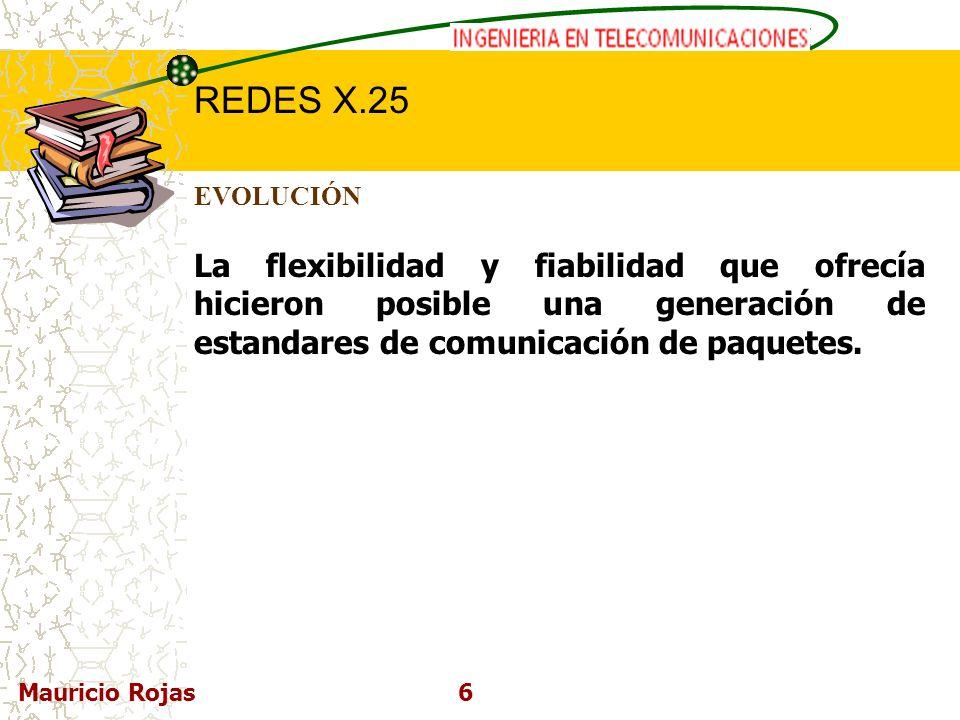 REDES DE COMPUTADORAS I REDES X.25 Mauricio Rojas6 EVOLUCIÓN La flexibilidad y fiabilidad que ofrecía hicieron posible una generación de estandares de