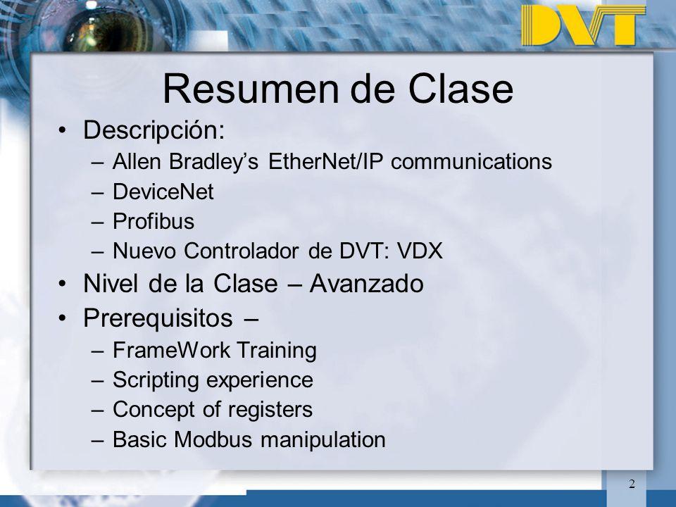 2 Resumen de Clase Descripción: –Allen Bradleys EtherNet/IP communications –DeviceNet –Profibus –Nuevo Controlador de DVT: VDX Nivel de la Clase – Avanzado Prerequisitos – –FrameWork Training –Scripting experience –Concept of registers –Basic Modbus manipulation