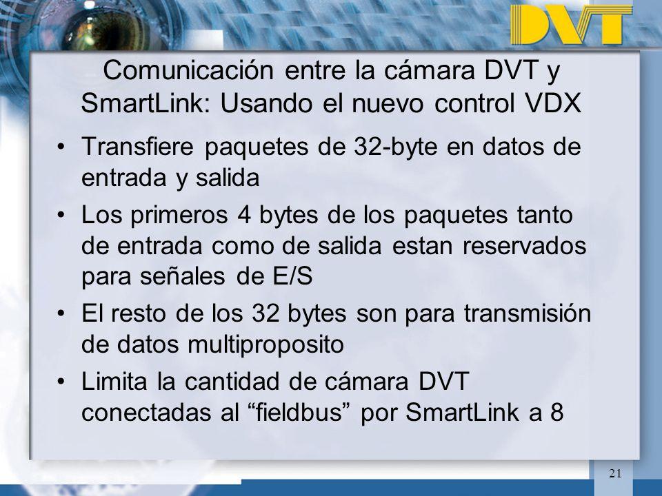 21 Comunicación entre la cámara DVT y SmartLink: Usando el nuevo control VDX Transfiere paquetes de 32-byte en datos de entrada y salida Los primeros 4 bytes de los paquetes tanto de entrada como de salida estan reservados para señales de E/S El resto de los 32 bytes son para transmisión de datos multiproposito Limita la cantidad de cámara DVT conectadas al fieldbus por SmartLink a 8
