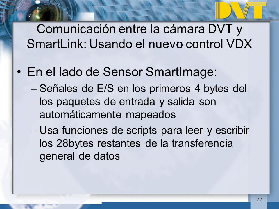 22 En el lado de Sensor SmartImage: –Señales de E/S en los primeros 4 bytes del los paquetes de entrada y salida son automáticamente mapeados –Usa funciones de scripts para leer y escribir los 28bytes restantes de la transferencia general de datos Comunicación entre la cámara DVT y SmartLink: Usando el nuevo control VDX