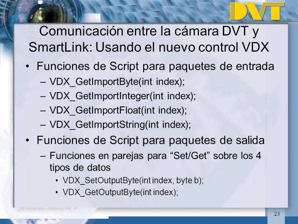 23 Funciones de Script para paquetes de entrada –VDX_GetImportByte(int index); –VDX_GetImportInteger(int index); –VDX_GetImportFloat(int index); –VDX_GetImportString(int index); Funciones de Script para paquetes de salida –Funciones en parejas para Set/Get sobre los 4 tipos de datos VDX_SetOutputByte(int index, byte b); VDX_GetOutputByte(int index); Comunicación entre la cámara DVT y SmartLink: Usando el nuevo control VDX