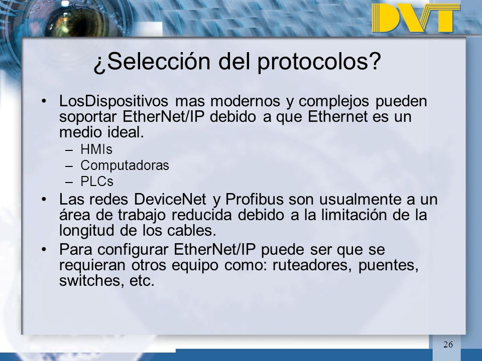 26 ¿Selección del protocolos? LosDispositivos mas modernos y complejos pueden soportar EtherNet/IP debido a que Ethernet es un medio ideal. –HMIs –Com
