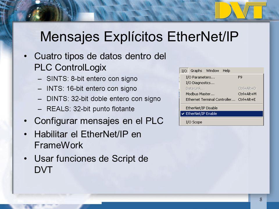 8 Mensajes Explícitos EtherNet/IP Cuatro tipos de datos dentro del PLC ControlLogix –SINTS: 8-bit entero con signo –INTS: 16-bit entero con signo –DINTS: 32-bit doble entero con signo –REALS: 32-bit punto flotante Configurar mensajes en el PLC Habilitar el EtherNet/IP en FrameWork Usar funciones de Script de DVT