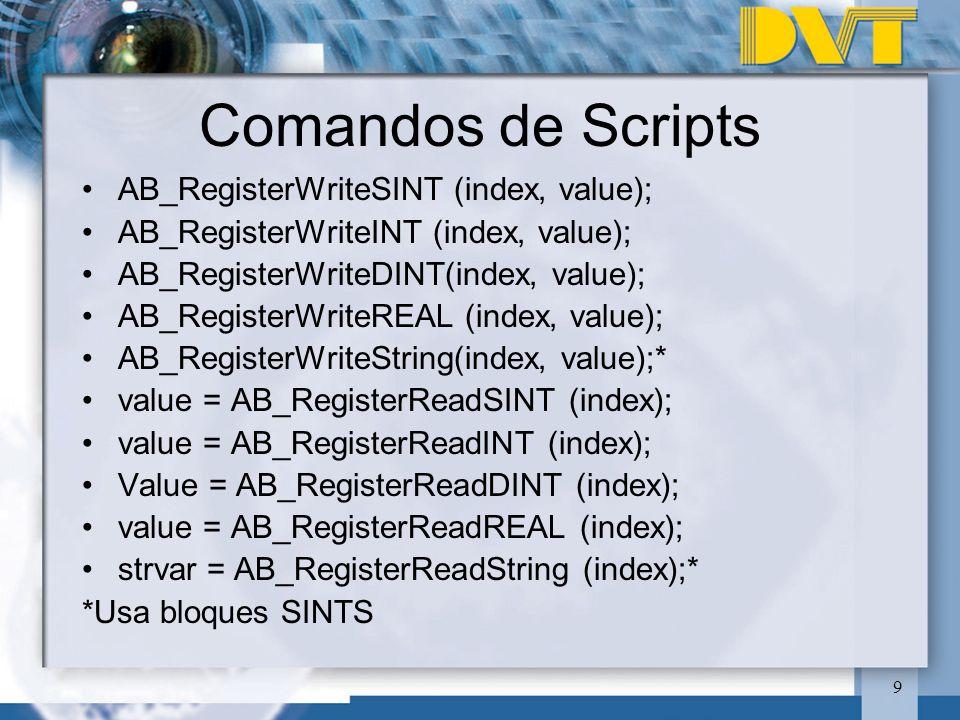 9 Comandos de Scripts AB_RegisterWriteSINT (index, value); AB_RegisterWriteINT (index, value); AB_RegisterWriteDINT(index, value); AB_RegisterWriteREAL (index, value); AB_RegisterWriteString(index, value);* value = AB_RegisterReadSINT (index); value = AB_RegisterReadINT (index); Value = AB_RegisterReadDINT (index); value = AB_RegisterReadREAL (index); strvar = AB_RegisterReadString (index);* *Usa bloques SINTS