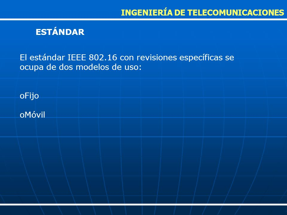 El estándar IEEE 802.16 con revisiones específicas se ocupa de dos modelos de uso: oFijo oMóvil INGENIERÍA DE TELECOMUNICACIONES ESTÁNDAR