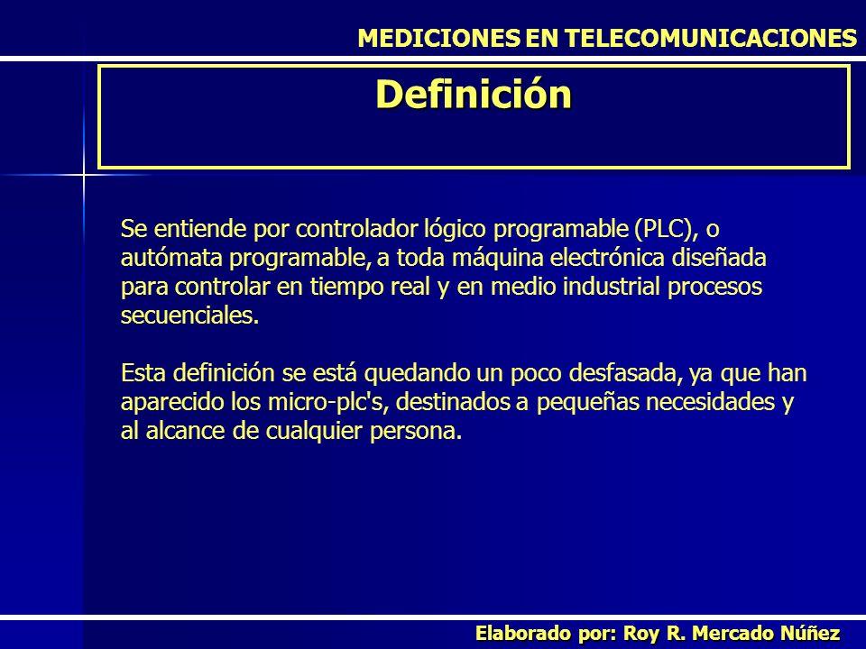 MEDICIONES EN TELECOMUNICACIONES Definición Elaborado por: Roy R. Mercado Núñez Se entiende por controlador lógico programable (PLC), o autómata progr