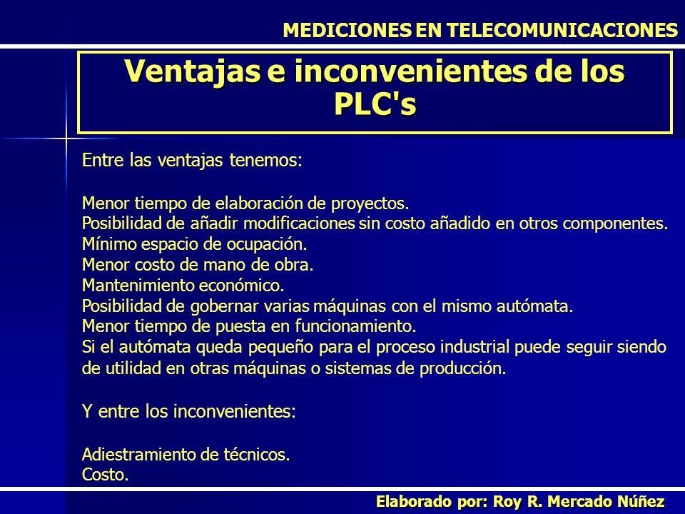 MEDICIONES EN TELECOMUNICACIONES Ventajas e inconvenientes de los PLC's Elaborado por: Roy R. Mercado Núñez Entre las ventajas tenemos: Menor tiempo d