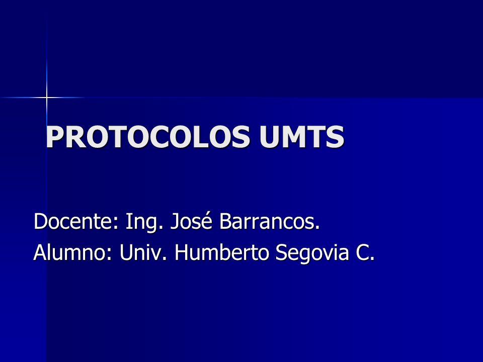 PROTOCOLOS UMTS Docente: Ing. José Barrancos. Alumno: Univ. Humberto Segovia C.