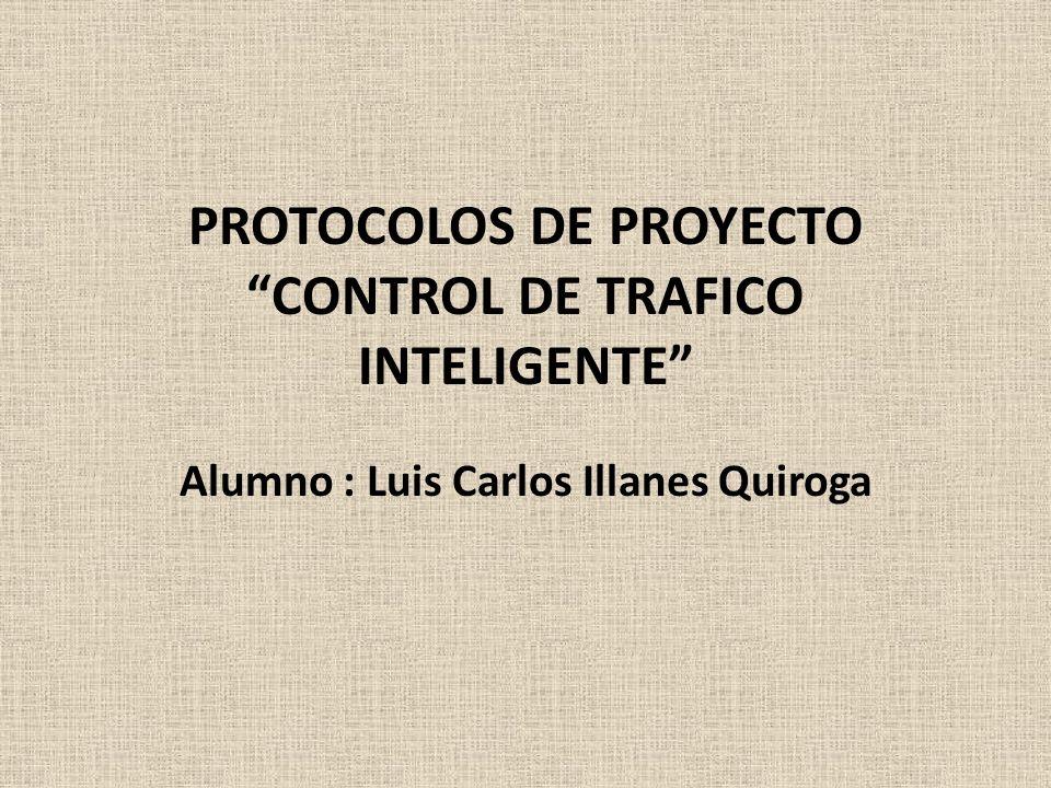 PROTOCOLOS DE PROYECTO CONTROL DE TRAFICO INTELIGENTE Alumno : Luis Carlos Illanes Quiroga