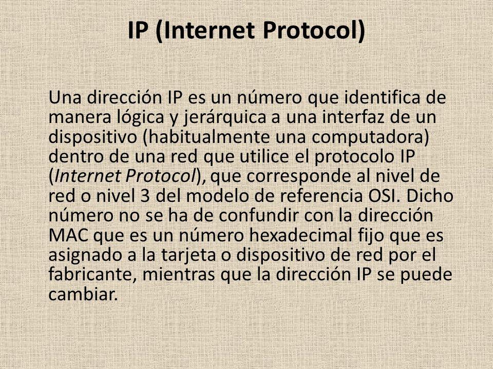IP (Internet Protocol) Una dirección IP es un número que identifica de manera lógica y jerárquica a una interfaz de un dispositivo (habitualmente una computadora) dentro de una red que utilice el protocolo IP (Internet Protocol), que corresponde al nivel de red o nivel 3 del modelo de referencia OSI.