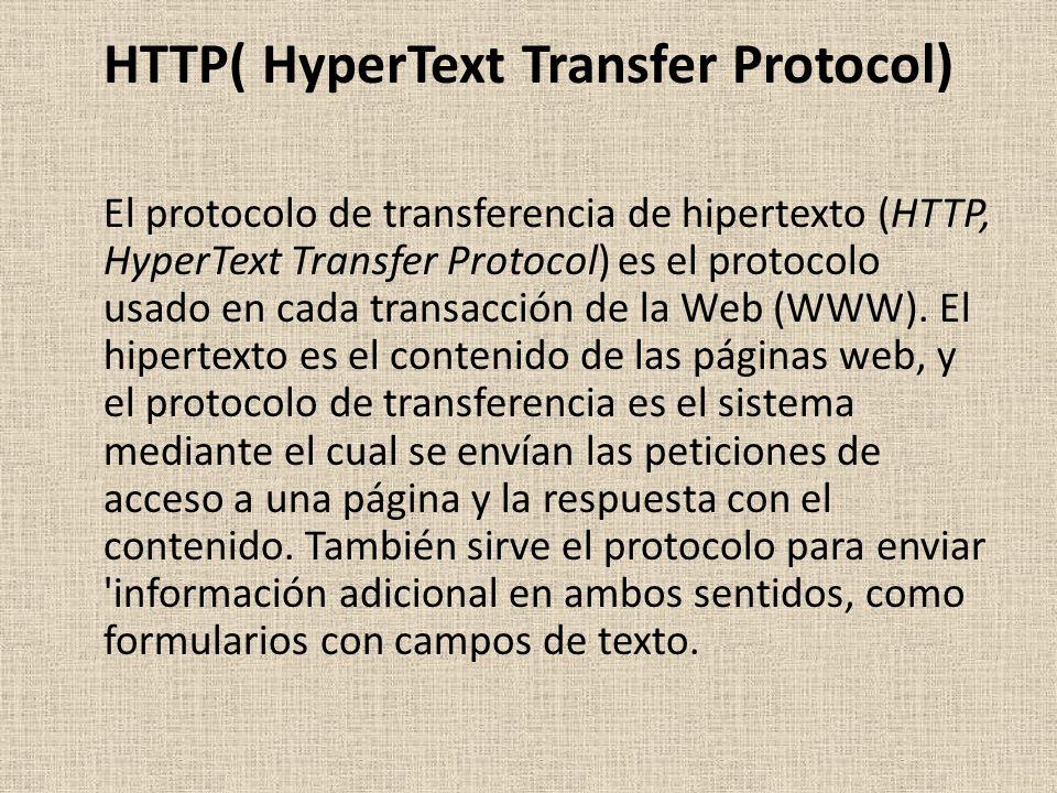 HTTP( HyperText Transfer Protocol) El protocolo de transferencia de hipertexto (HTTP, HyperText Transfer Protocol) es el protocolo usado en cada transacción de la Web (WWW).