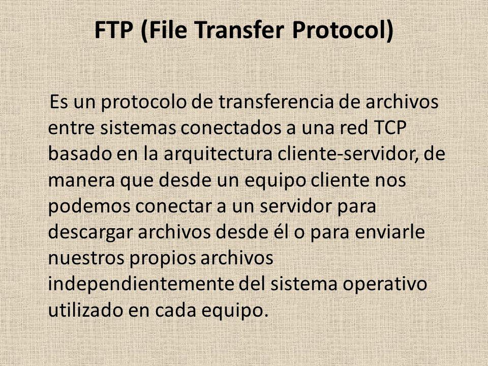 FTP (File Transfer Protocol) Es un protocolo de transferencia de archivos entre sistemas conectados a una red TCP basado en la arquitectura cliente-servidor, de manera que desde un equipo cliente nos podemos conectar a un servidor para descargar archivos desde él o para enviarle nuestros propios archivos independientemente del sistema operativo utilizado en cada equipo.