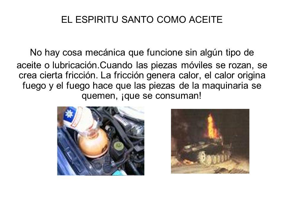 EL ESPIRITU SANTO COMO ACEITE No hay cosa mecánica que funcione sin algún tipo de aceite o lubricación.Cuando las piezas móviles se rozan, se crea cie