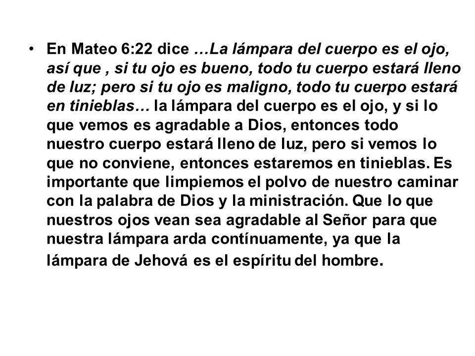 En Mateo 6:22 dice …La lámpara del cuerpo es el ojo, así que, si tu ojo es bueno, todo tu cuerpo estará lleno de luz; pero si tu ojo es maligno, todo