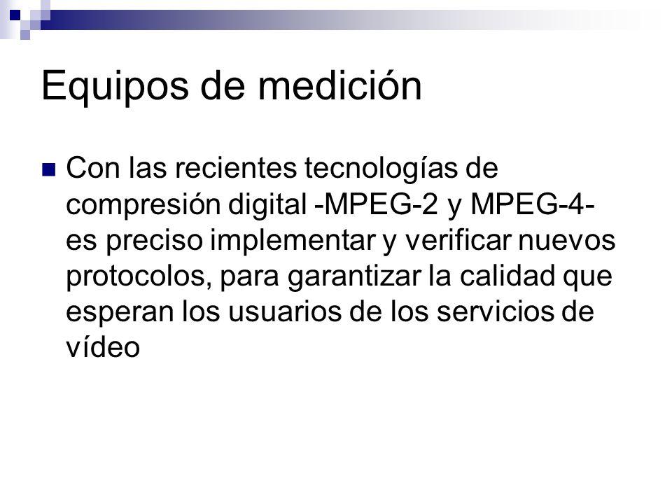 Equipos de medición Con las recientes tecnologías de compresión digital -MPEG-2 y MPEG-4- es preciso implementar y verificar nuevos protocolos, para g